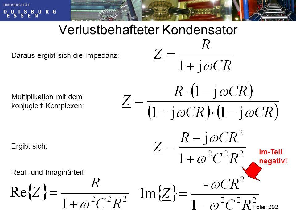 Verlustbehafteter Kondensator Daraus ergibt sich die Impedanz: Multiplikation mit dem konjugiert Komplexen: Ergibt sich: Real- und Imaginärteil: Folie: 292 Im-Teil negativ!