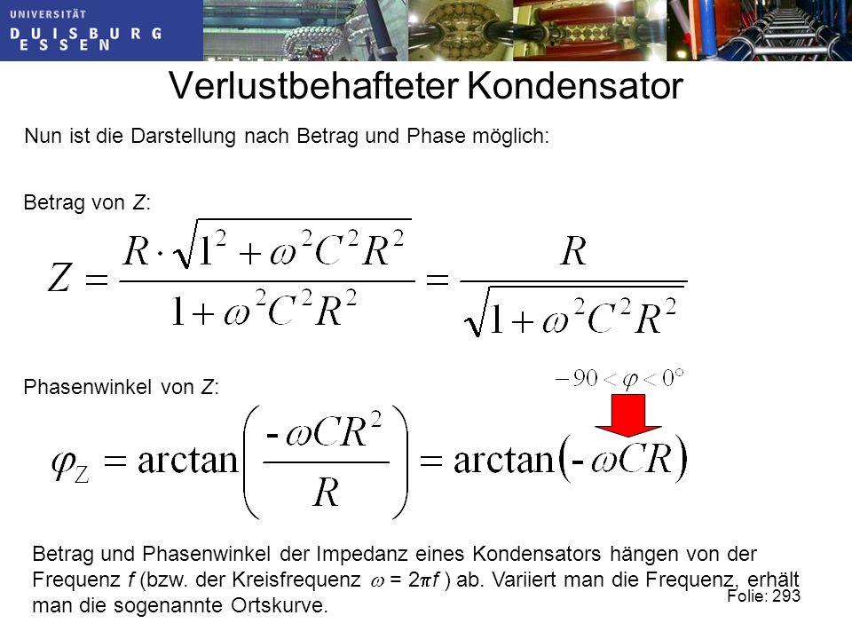Verlustbehafteter Kondensator Nun ist die Darstellung nach Betrag und Phase möglich: Betrag von Z: Phasenwinkel von Z: Betrag und Phasenwinkel der Impedanz eines Kondensators hängen von der Frequenz f (bzw.