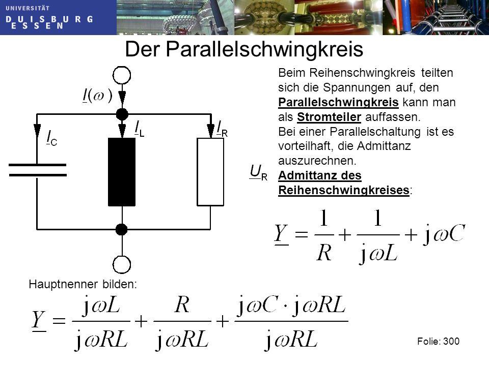 Der Parallelschwingkreis Folie: 300 Beim Reihenschwingkreis teilten sich die Spannungen auf, den Parallelschwingkreis kann man als Stromteiler auffassen.