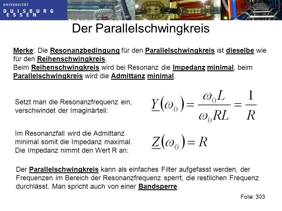 Der Parallelschwingkreis Folie: 303 Merke: Die Resonanzbedingung für den Parallelschwingkreis ist dieselbe wie für den Reihenschwingkreis.