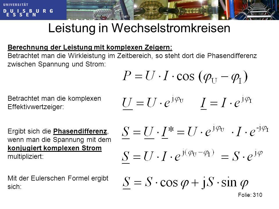 Leistung in Wechselstromkreisen Folie: 310 Berechnung der Leistung mit komplexen Zeigern: Betrachtet man die Wirkleistung im Zeitbereich, so steht dort die Phasendifferenz zwischen Spannung und Strom: Betrachtet man die komplexen Effektivwertzeiger: Ergibt sich die Phasendifferenz, wenn man die Spannung mit dem konjugiert komplexen Strom multipliziert: Mit der Eulerschen Formel ergibt sich:
