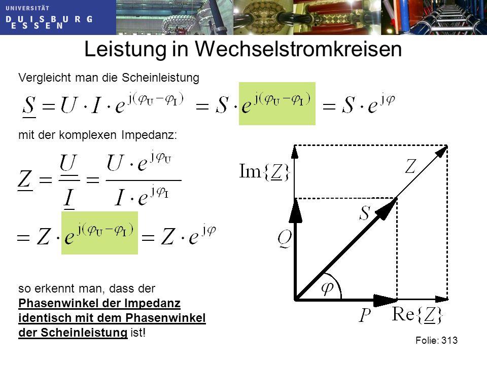 Leistung in Wechselstromkreisen Folie: 313 Vergleicht man die Scheinleistung mit der komplexen Impedanz: so erkennt man, dass der Phasenwinkel der Impedanz identisch mit dem Phasenwinkel der Scheinleistung ist!