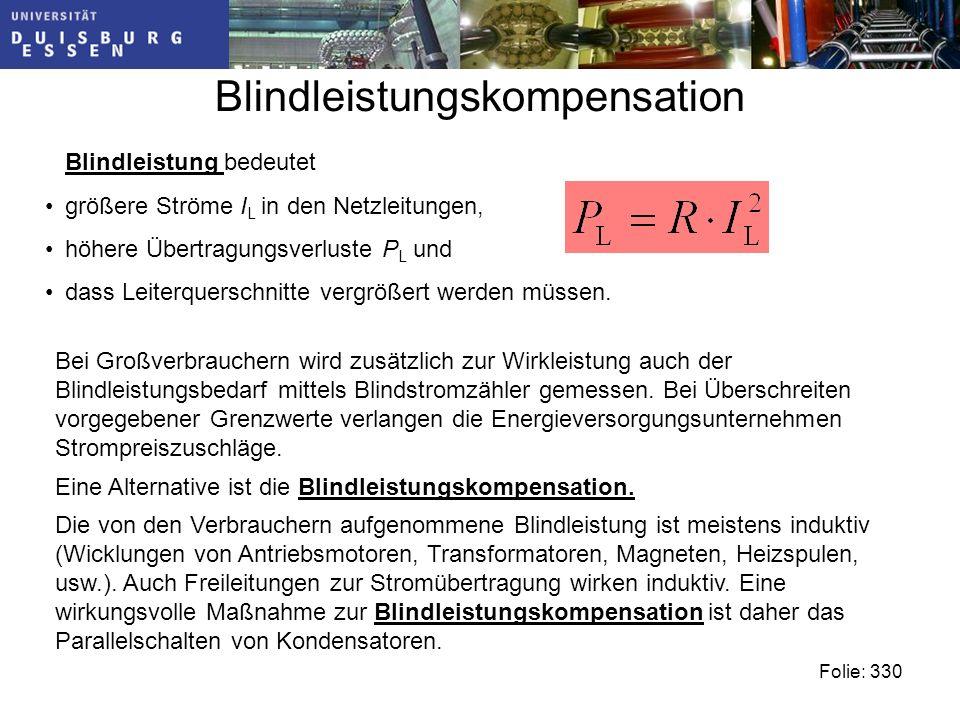 Blindleistungskompensation Folie: 330 Blindleistung bedeutet größere Ströme I L in den Netzleitungen, höhere Übertragungsverluste P L und dass Leiterquerschnitte vergrößert werden müssen.