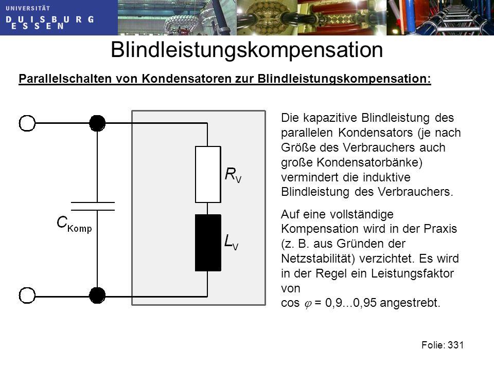 Blindleistungskompensation Folie: 331 Parallelschalten von Kondensatoren zur Blindleistungskompensation: Die kapazitive Blindleistung des parallelen Kondensators (je nach Größe des Verbrauchers auch große Kondensatorbänke) vermindert die induktive Blindleistung des Verbrauchers.