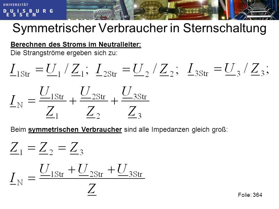 Symmetrischer Verbraucher in Sternschaltung Beim symmetrischen Verbraucher sind alle Impedanzen gleich groß: Folie: 364 Berechnen des Stroms im Neutralleiter: Die Strangströme ergeben sich zu: