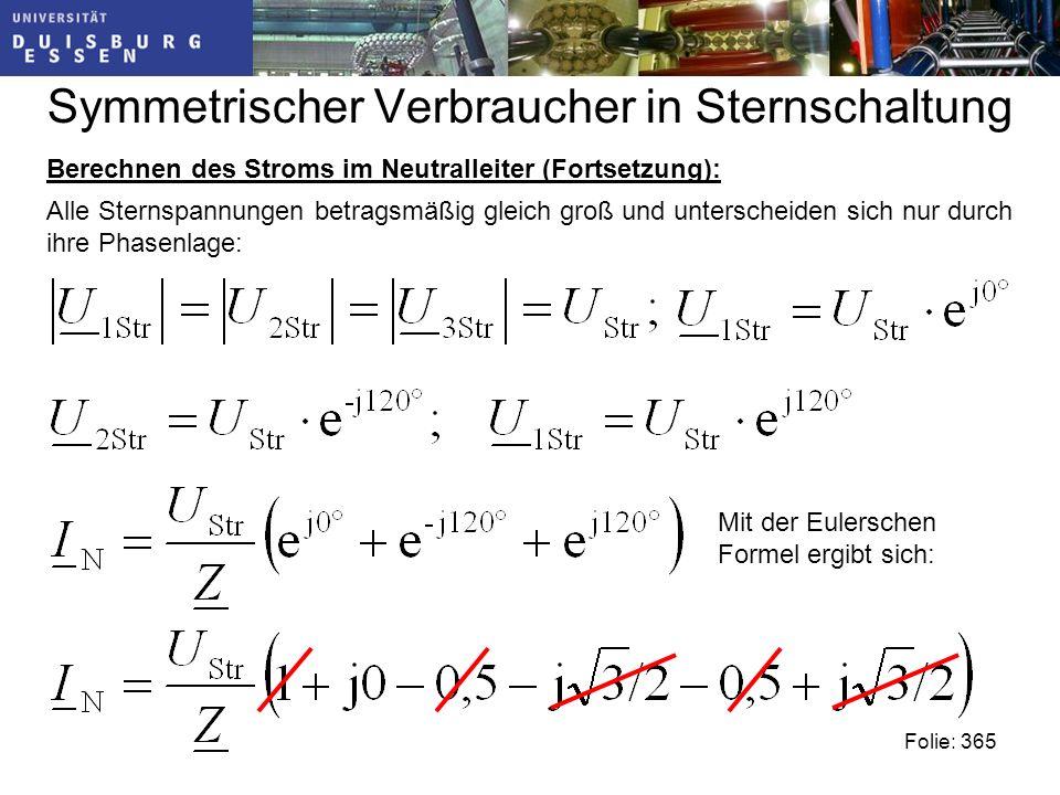 Symmetrischer Verbraucher in Sternschaltung Berechnen des Stroms im Neutralleiter (Fortsetzung): Folie: 365 Alle Sternspannungen betragsmäßig gleich groß und unterscheiden sich nur durch ihre Phasenlage: Mit der Eulerschen Formel ergibt sich: