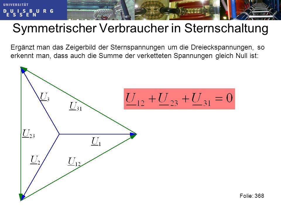Symmetrischer Verbraucher in Sternschaltung Ergänzt man das Zeigerbild der Sternspannungen um die Dreieckspannungen, so erkennt man, dass auch die Summe der verketteten Spannungen gleich Null ist: Folie: 368