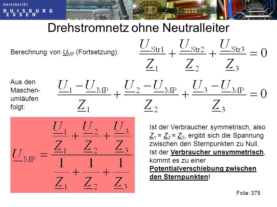 Drehstromnetz ohne Neutralleiter Folie: 375 Berechnung von U MP (Fortsetzung): Aus den Maschen- umläufen folgt: Ist der Verbraucher symmetrisch, also Z 1 = Z 2 = Z 3, ergibt sich die Spannung zwischen den Sternpunkten zu Null.