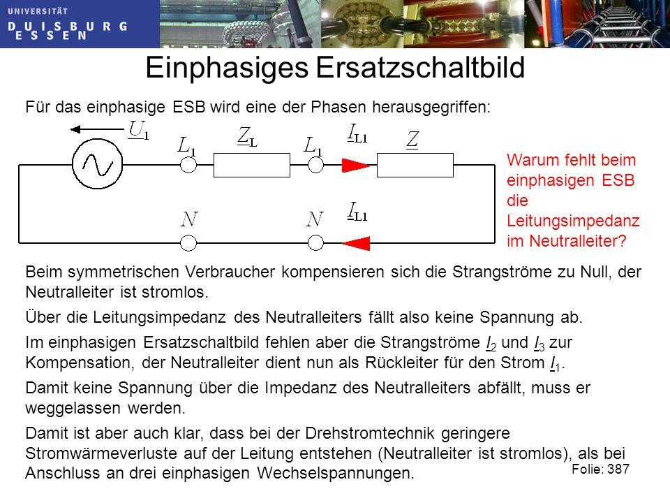 Einphasiges Ersatzschaltbild Folie: 387 Für das einphasige ESB wird eine der Phasen herausgegriffen: Warum fehlt beim einphasigen ESB die Leitungsimpedanz im Neutralleiter.