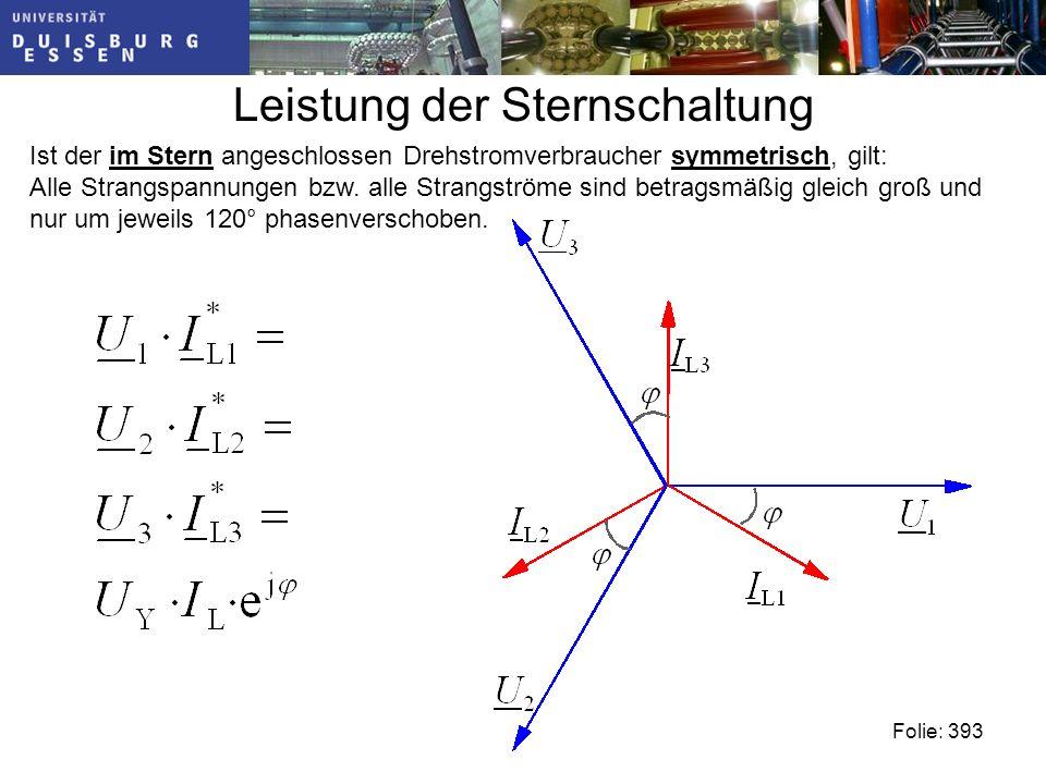 Leistung der Sternschaltung Folie: 393 Ist der im Stern angeschlossen Drehstromverbraucher symmetrisch, gilt: Alle Strangspannungen bzw.