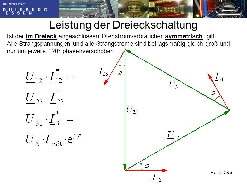 Leistung der Dreieckschaltung Folie: 396 Ist der im Dreieck angeschlossen Drehstromverbraucher symmetrisch, gilt: Alle Strangspannungen und alle Strangströme sind betragsmäßig gleich groß und nur um jeweils 120° phasenverschoben.