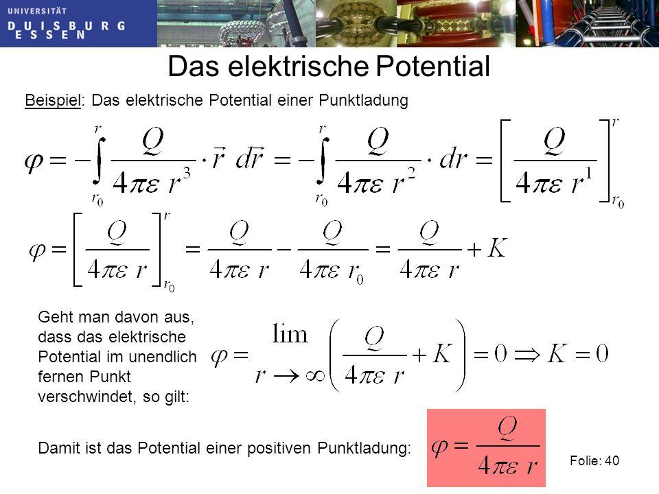 Folie: 40 Beispiel: Das elektrische Potential einer Punktladung Das elektrische Potential Geht man davon aus, dass das elektrische Potential im unendlich fernen Punkt verschwindet, so gilt: Damit ist das Potential einer positiven Punktladung: