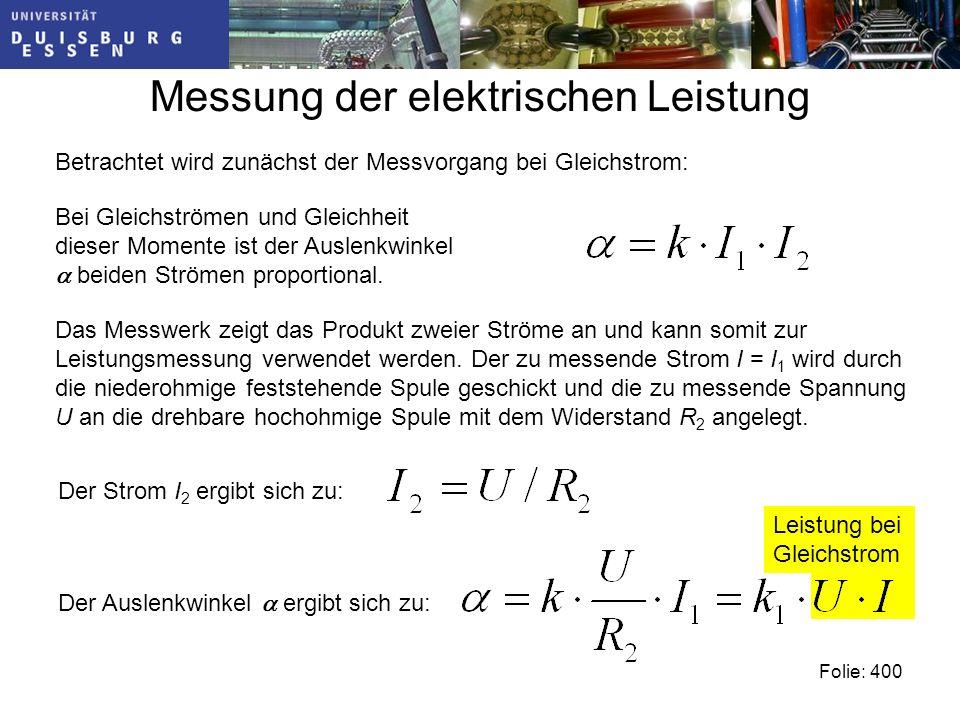 Leistung bei Gleichstrom Messung der elektrischen Leistung Folie: 400 Betrachtet wird zunächst der Messvorgang bei Gleichstrom: Bei Gleichströmen und Gleichheit dieser Momente ist der Auslenkwinkel beiden Strömen proportional.