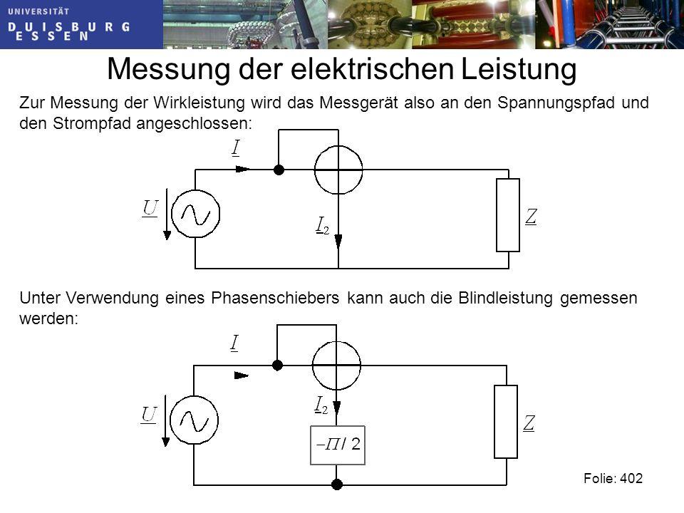 Messung der elektrischen Leistung Folie: 402 Zur Messung der Wirkleistung wird das Messgerät also an den Spannungspfad und den Strompfad angeschlossen: Unter Verwendung eines Phasenschiebers kann auch die Blindleistung gemessen werden: