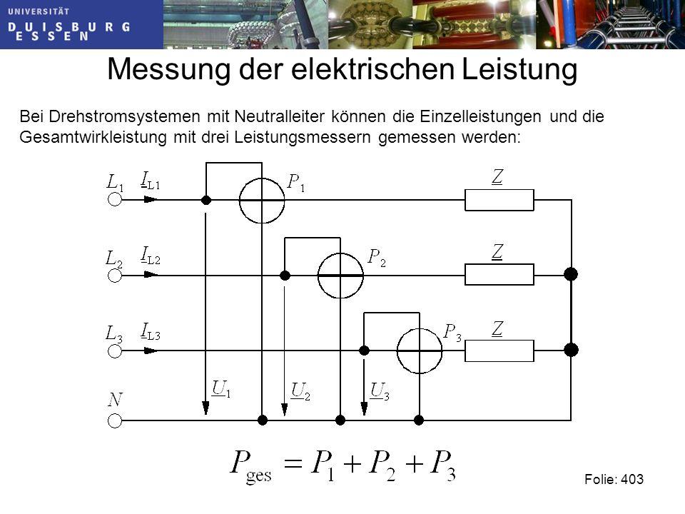 Messung der elektrischen Leistung Folie: 403 Bei Drehstromsystemen mit Neutralleiter können die Einzelleistungen und die Gesamtwirkleistung mit drei Leistungsmessern gemessen werden: