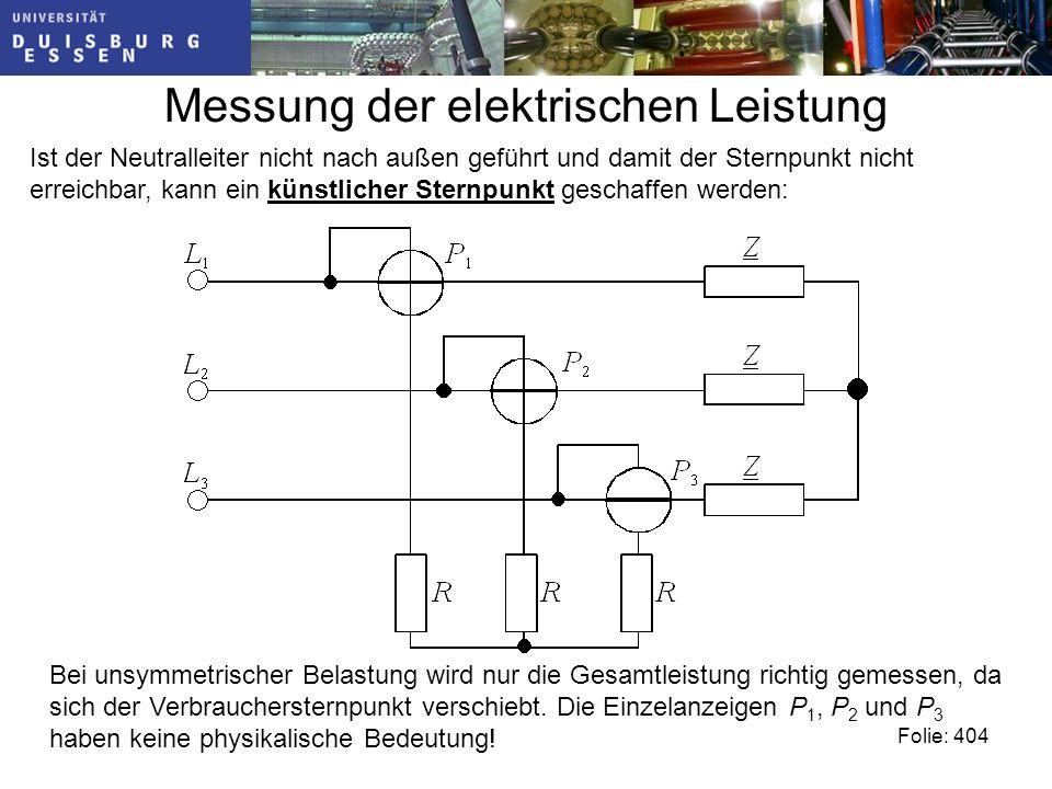 Messung der elektrischen Leistung Folie: 404 Ist der Neutralleiter nicht nach außen geführt und damit der Sternpunkt nicht erreichbar, kann ein künstlicher Sternpunkt geschaffen werden: Bei unsymmetrischer Belastung wird nur die Gesamtleistung richtig gemessen, da sich der Verbrauchersternpunkt verschiebt.
