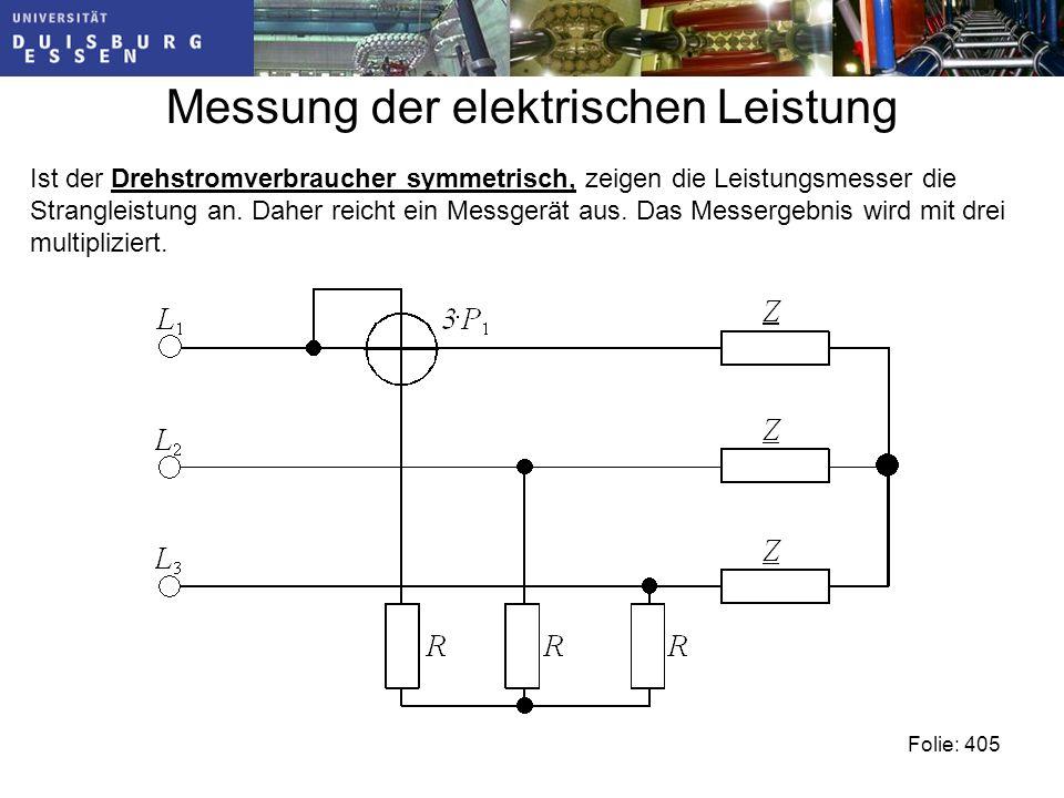 Messung der elektrischen Leistung Folie: 405 Ist der Drehstromverbraucher symmetrisch, zeigen die Leistungsmesser die Strangleistung an.