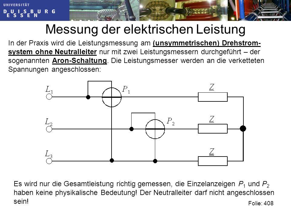 Messung der elektrischen Leistung Folie: 408 In der Praxis wird die Leistungsmessung am (unsymmetrischen) Drehstrom- system ohne Neutralleiter nur mit zwei Leistungsmessern durchgeführt – der sogenannten Aron-Schaltung.