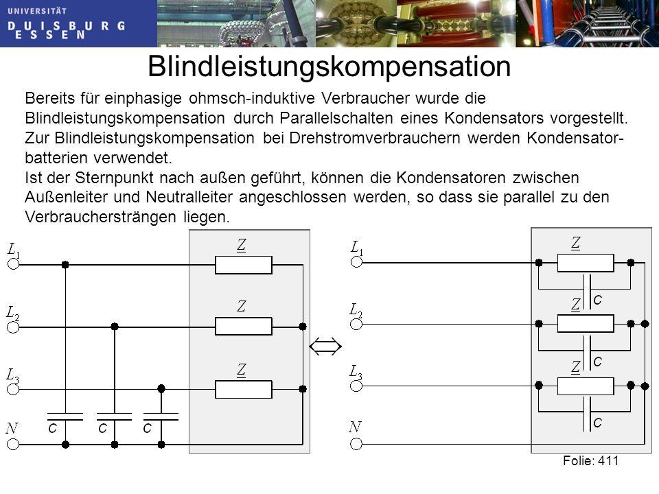 Blindleistungskompensation Folie: 411 Bereits für einphasige ohmsch-induktive Verbraucher wurde die Blindleistungskompensation durch Parallelschalten eines Kondensators vorgestellt.
