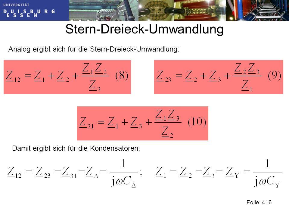 Stern-Dreieck-Umwandlung Folie: 416 Analog ergibt sich für die Stern-Dreieck-Umwandlung: Damit ergibt sich für die Kondensatoren: