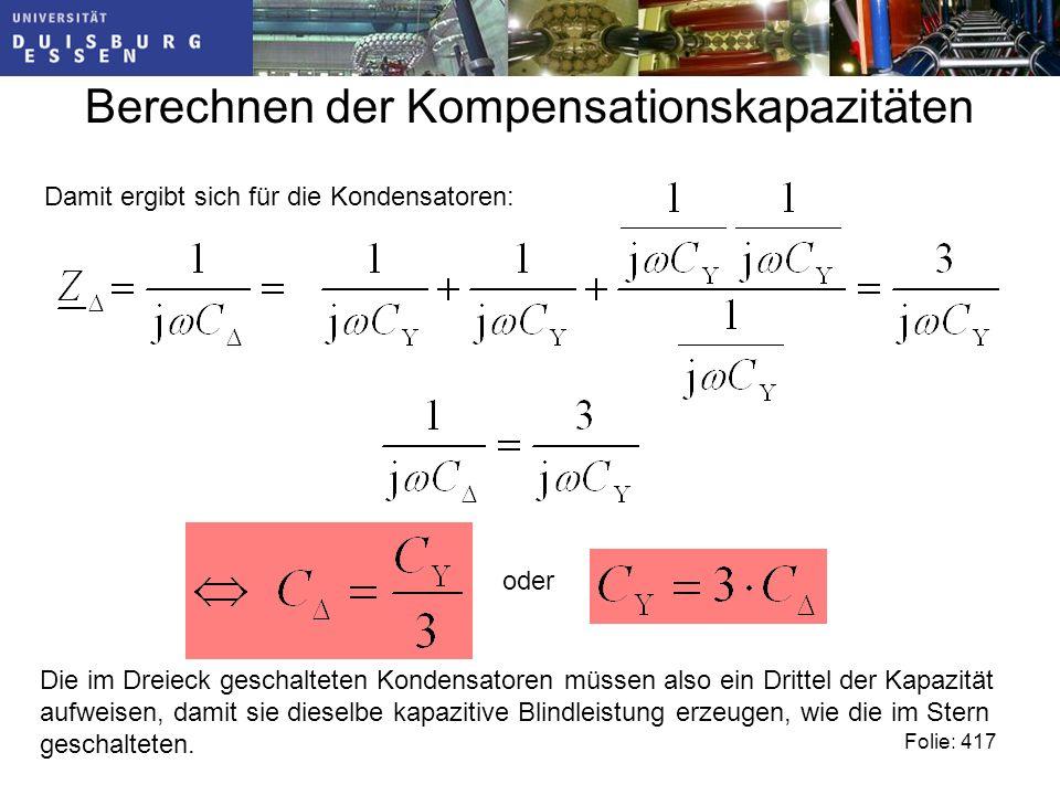 Berechnen der Kompensationskapazitäten Folie: 417 Damit ergibt sich für die Kondensatoren: oder Die im Dreieck geschalteten Kondensatoren müssen also ein Drittel der Kapazität aufweisen, damit sie dieselbe kapazitive Blindleistung erzeugen, wie die im Stern geschalteten.