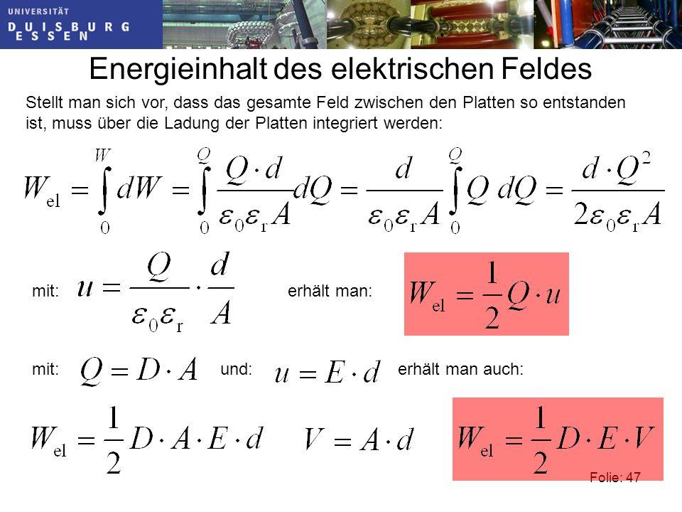Folie: 47 Energieinhalt des elektrischen Feldes Stellt man sich vor, dass das gesamte Feld zwischen den Platten so entstanden ist, muss über die Ladung der Platten integriert werden: mit:erhält man: mit:und:erhält man auch: