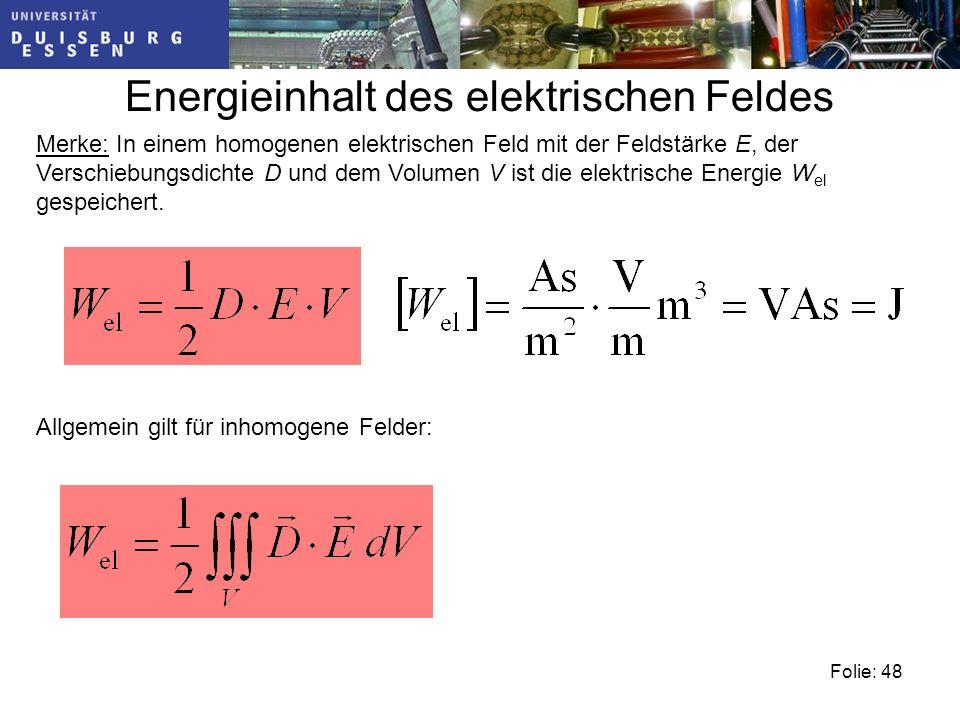 Folie: 48 Energieinhalt des elektrischen Feldes Merke: In einem homogenen elektrischen Feld mit der Feldstärke E, der Verschiebungsdichte D und dem Volumen V ist die elektrische Energie W el gespeichert.