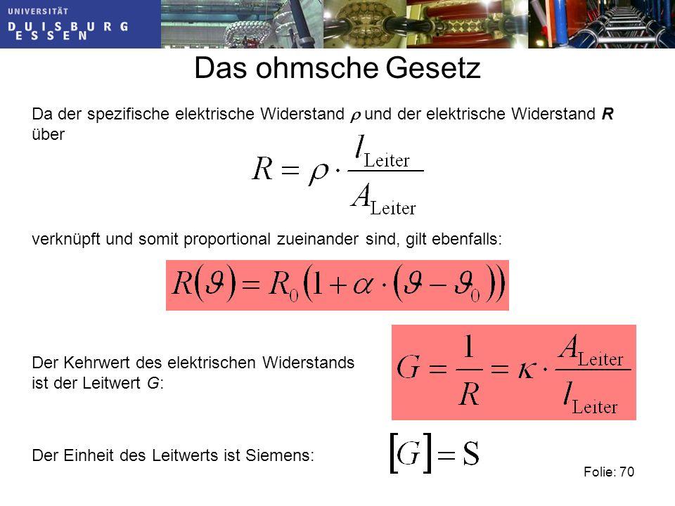 Folie: 70 Das ohmsche Gesetz Da der spezifische elektrische Widerstand und der elektrische Widerstand R über verknüpft und somit proportional zueinander sind, gilt ebenfalls: Der Kehrwert des elektrischen Widerstands ist der Leitwert G: Der Einheit des Leitwerts ist Siemens: