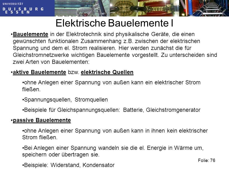 Folie: 76 Elektrische Bauelemente I Bauelemente in der Elektrotechnik sind physikalische Geräte, die einen gewünschten funktionalen Zusammenhang z.B.