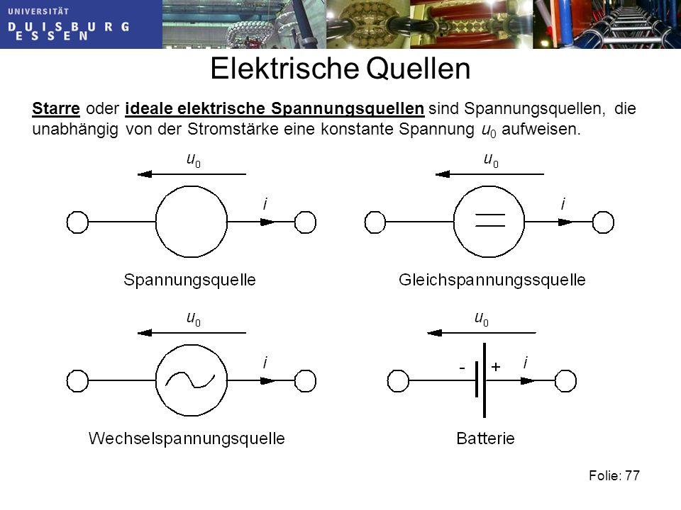 Folie: 77 Elektrische Quellen Starre oder ideale elektrische Spannungsquellen sind Spannungsquellen, die unabhängig von der Stromstärke eine konstante Spannung u 0 aufweisen.