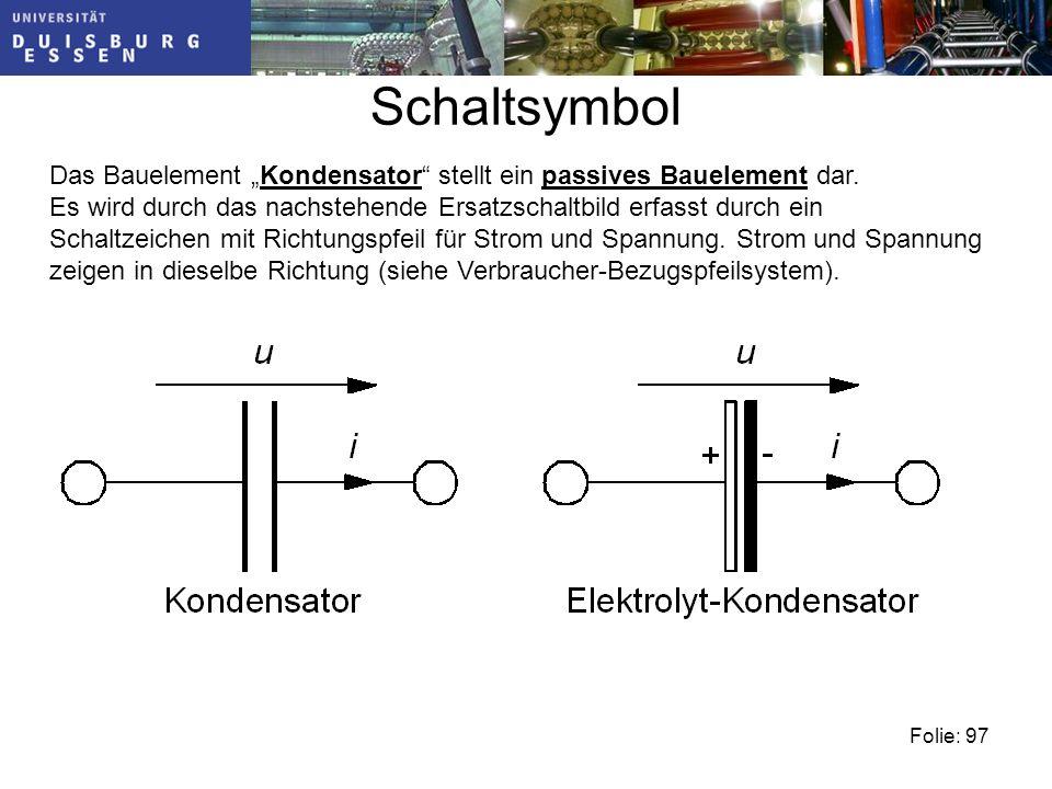 Schaltsymbol Folie: 97 Das Bauelement Kondensator stellt ein passives Bauelement dar.