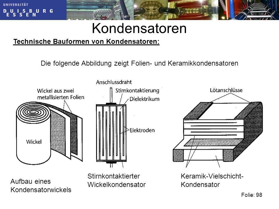Kondensatoren Technische Bauformen von Kondensatoren: Die folgende Abbildung zeigt Folien- und Keramikkondensatoren Aufbau eines Kondensatorwickels Stirnkontaktierter Wickelkondensator Keramik-Vielschicht- Kondensator Folie: 98