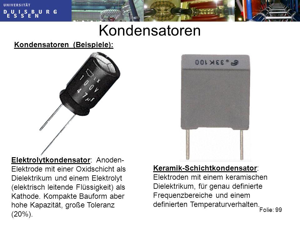 Kondensatoren Kondensatoren (Beispiele): Folie: 99 Elektrolytkondensator: Anoden- Elektrode mit einer Oxidschicht als Dielektrikum und einem Elektrolyt (elektrisch leitende Flüssigkeit) als Kathode.