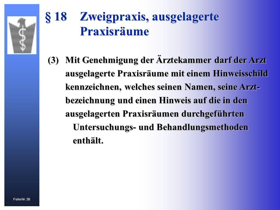 Folie Nr. 26 § 18 Zweigpraxis, ausgelagerte Praxisräume (3)Mit Genehmigung der Ärztekammer darf der Arzt ausgelagerte Praxisräume mit einem Hinweissch