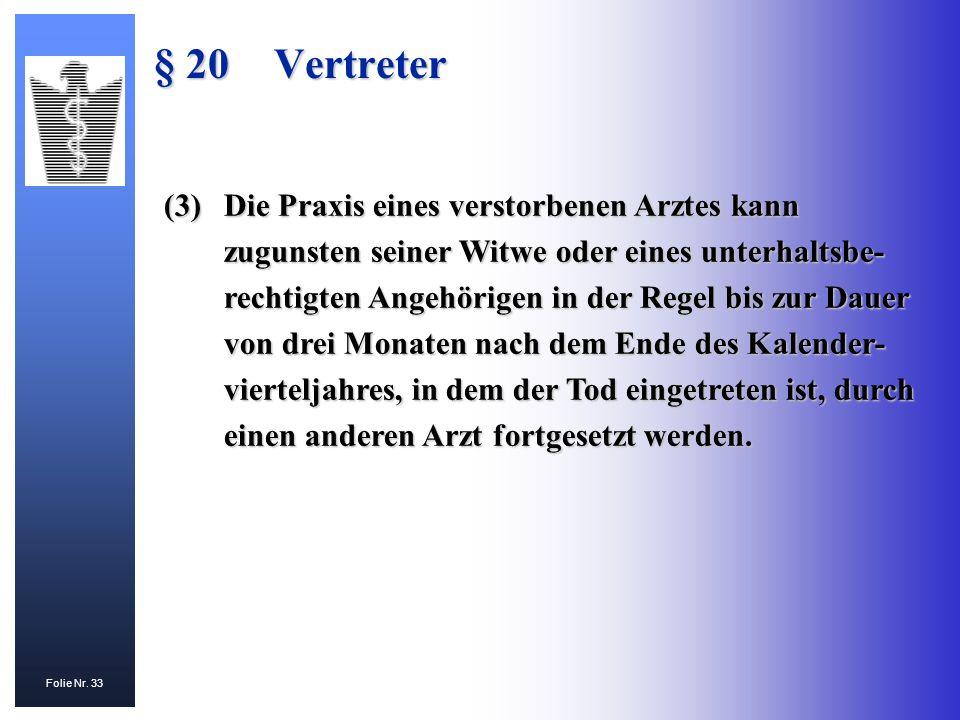 Folie Nr. 33 § 20Vertreter (3)Die Praxis eines verstorbenen Arztes kann zugunsten seiner Witwe oder eines unterhaltsbe- rechtigten Angehörigen in der