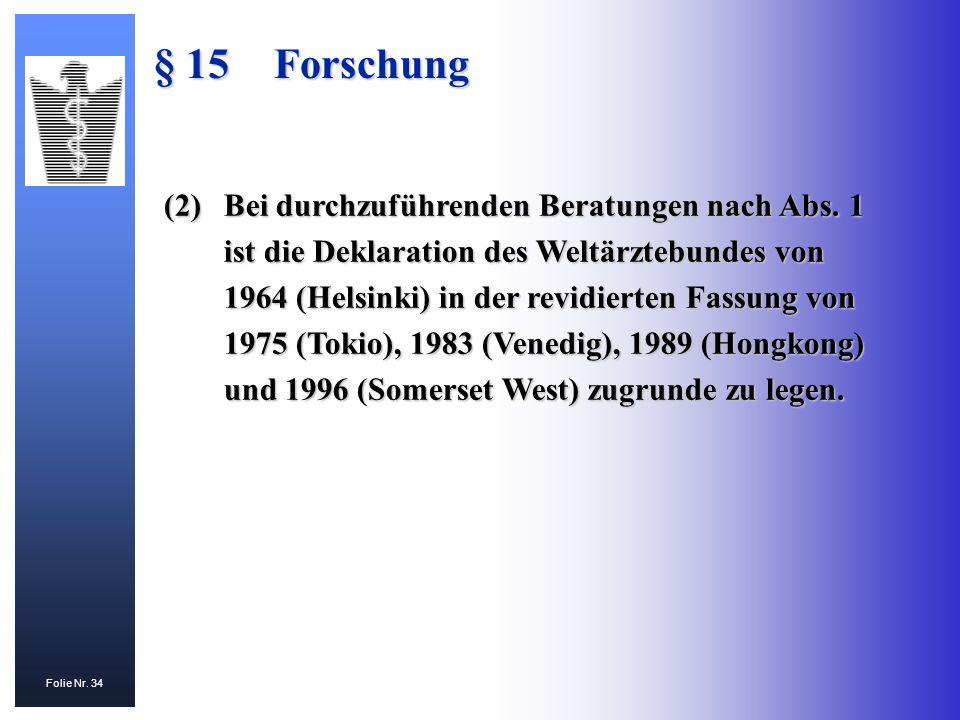 Folie Nr. 34 § 15Forschung (2)Bei durchzuführenden Beratungen nach Abs. 1 ist die Deklaration des Weltärztebundes von 1964 (Helsinki) in der revidiert