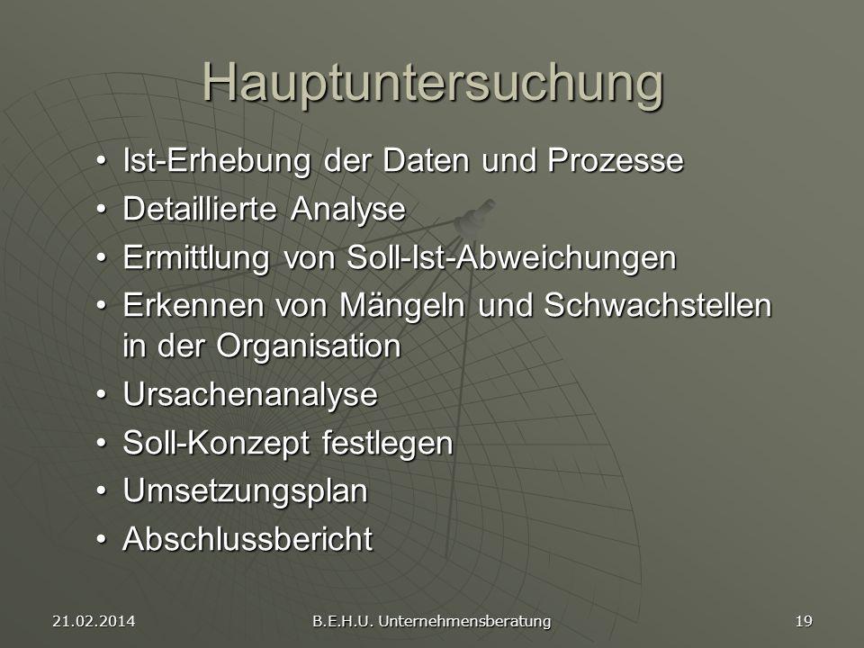 21.02.2014 B.E.H.U. Unternehmensberatung 19 Hauptuntersuchung Ist-Erhebung der Daten und ProzesseIst-Erhebung der Daten und Prozesse Detaillierte Anal
