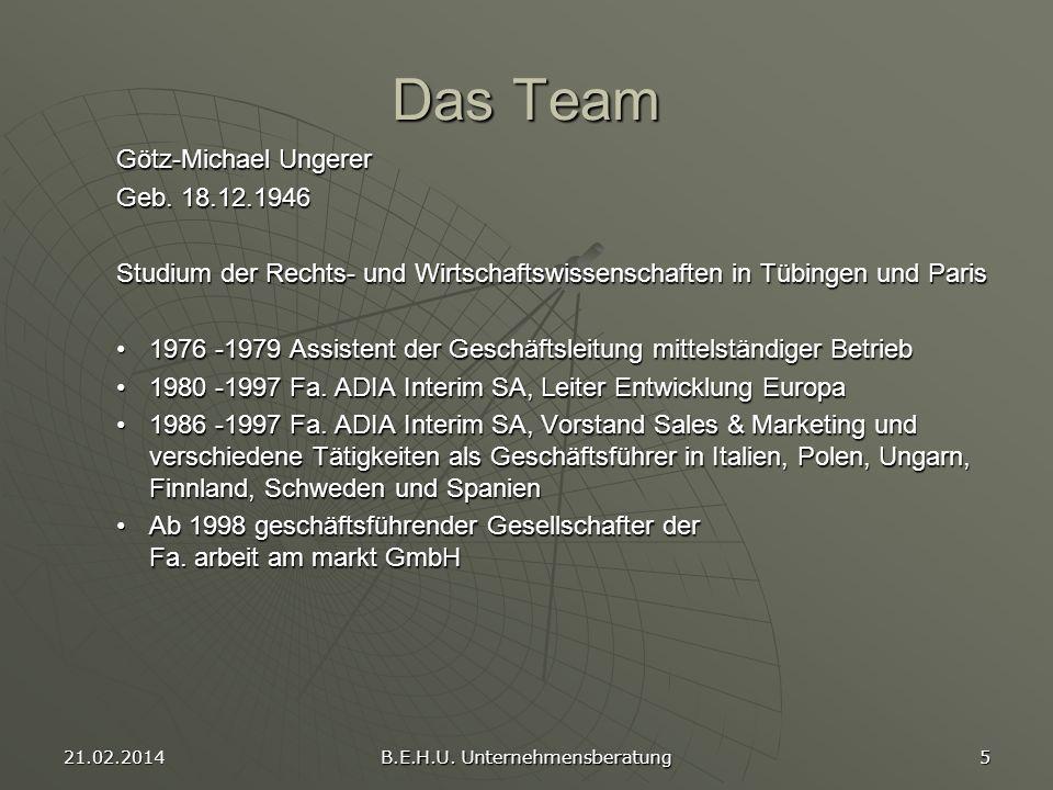 21.02.2014 B.E.H.U. Unternehmensberatung 5 Das Team Götz-Michael Ungerer Geb. 18.12.1946 Studium der Rechts- und Wirtschaftswissenschaften in Tübingen