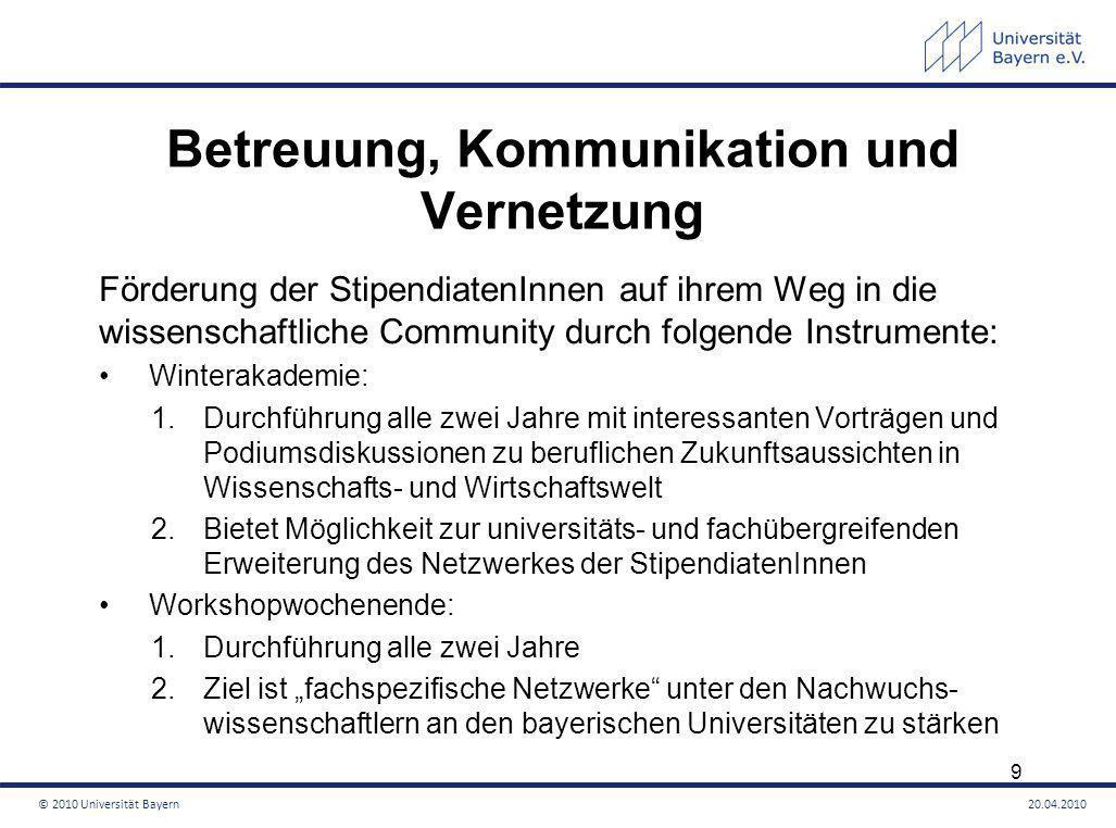 Betreuung, Kommunikation und Vernetzung Nachwuchsforscher-Preis: 1.Für herausragende Dissertationen und Habilitationen 2.Bewerben können sich Graduierten- und PostgraduiertenstipendiatenInnen, die ihre Arbeit beendet haben oder innerhalb des nächsten halben Jahres beenden werden 3.Verleihung jährlich 4.Preis ist mit 1.000 Euro dotiert Serendípity-Preis: 1.Gestiftet von zwei ehemaligen bayerischen Universitätspräsidenten 2.Bewerben können sich Graduierten- und PostgraduiertenstipendiatenInnen 3.Für Forschungsvorhaben, die nicht den fachüblichen Forschungsdesigns entsprechen 4.Preis ist mit 1.000 Euro dotiert © 2010 Universität Bayern20.04.2010 10