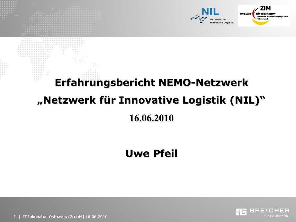 1   IT Inkubator Ostbayern GmbH   16.06.2010 Erfahrungsbericht NEMO-Netzwerk Netzwerk für Innovative Logistik (NIL) 16.06.2010 Uwe Pfeil