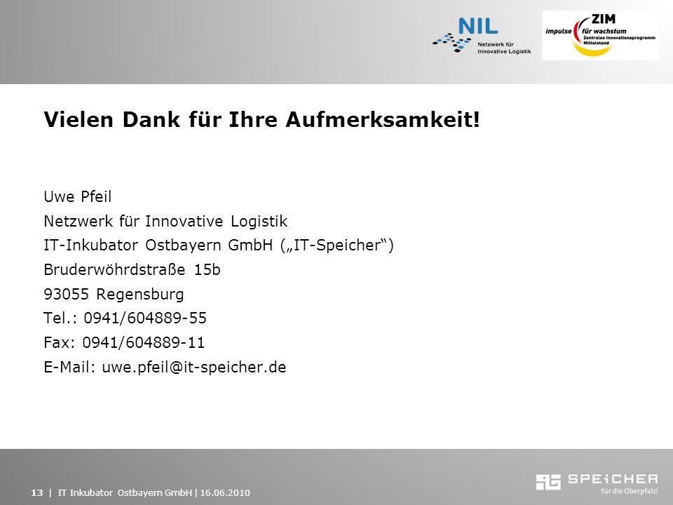 13   IT Inkubator Ostbayern GmbH   16.06.2010 Vielen Dank für Ihre Aufmerksamkeit! Uwe Pfeil Netzwerk für Innovative Logistik IT-Inkubator Ostbayern G