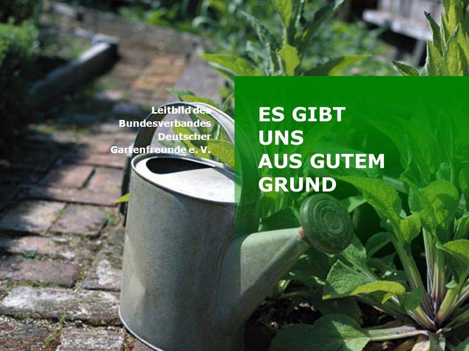 Titelmasterformat durch Klicken bearbeiten ES GIBT UNS AUS GUTEM GRUND Leitbild des Bundesverbandes Deutscher Gartenfreunde e.
