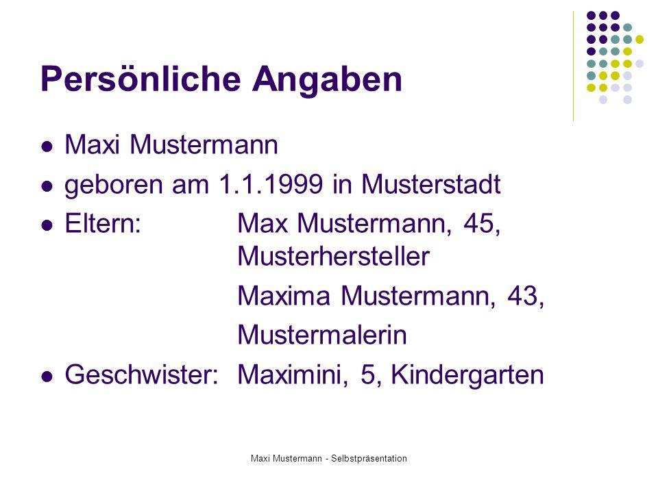 Maxi Mustermann - Selbstpräsentation Persönliche Angaben Maxi Mustermann geboren am 1.1.1999 in Musterstadt Eltern: Max Mustermann, 45, Musterherstell