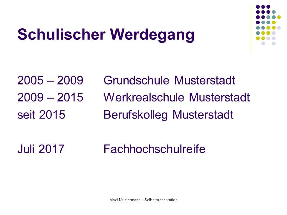 Schulischer Werdegang 2005 – 2009Grundschule Musterstadt 2009 – 2015Werkrealschule Musterstadt seit 2015Berufskolleg Musterstadt Juli 2017Fachhochschu