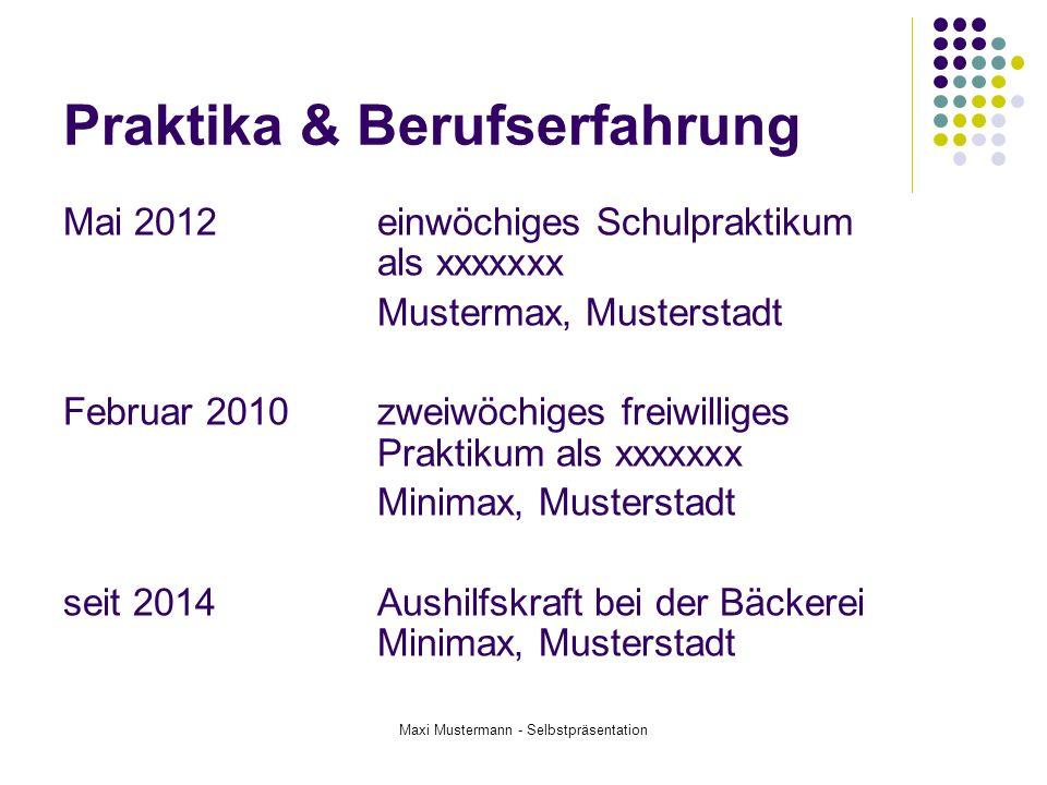 Maxi Mustermann - Selbstpräsentation Praktika & Berufserfahrung Mai 2012einwöchiges Schulpraktikum als xxxxxxx Mustermax, Musterstadt Februar 2010zwei