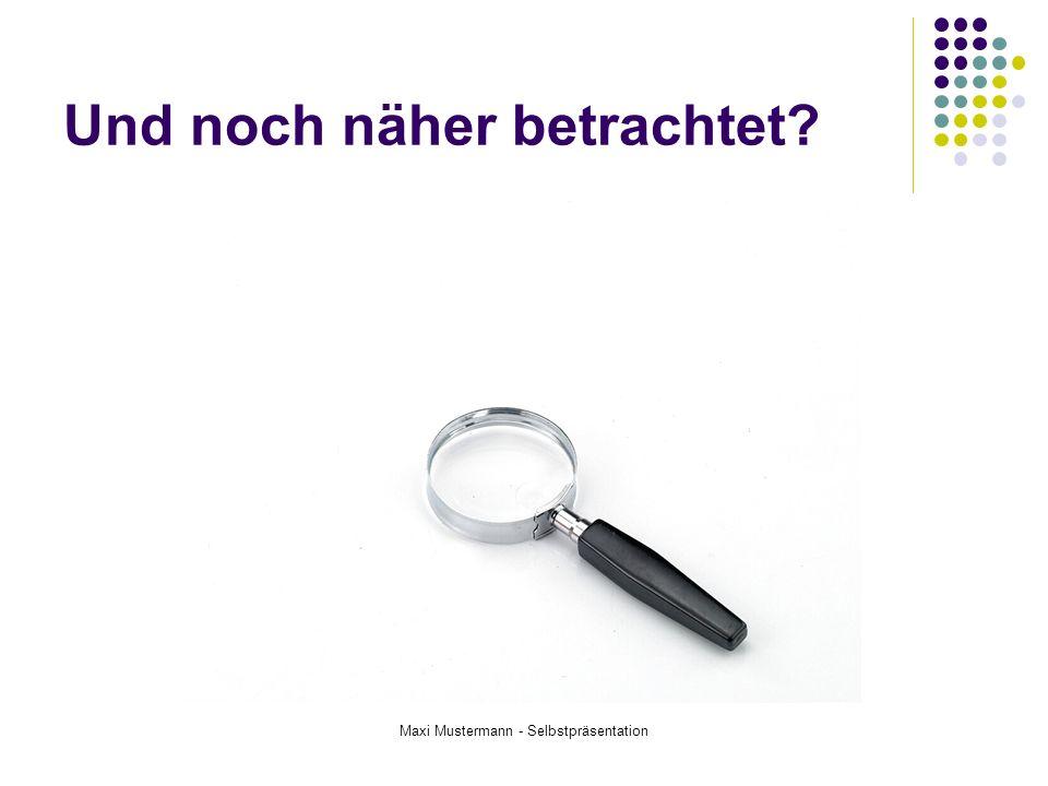Maxi Mustermann - Selbstpräsentation Und noch näher betrachtet?
