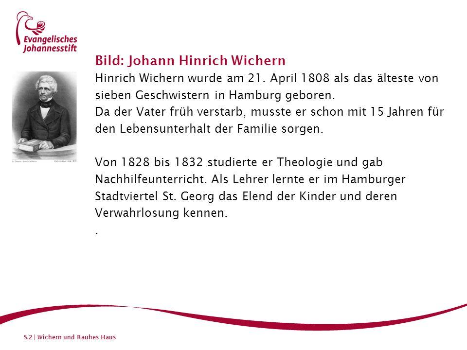 S.2 | Wichern und Rauhes Haus Bild: Johann Hinrich Wichern Hinrich Wichern wurde am 21. April 1808 als das älteste von sieben Geschwistern in Hamburg