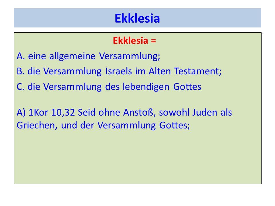 Ekklesia Ekklesia = A. eine allgemeine Versammlung; B. die Versammlung Israels im Alten Testament; C. die Versammlung des lebendigen Gottes A) 1Kor 10