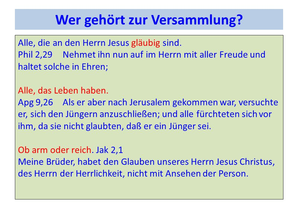 Wer gehört zur Versammlung? Alle, die an den Herrn Jesus gläubig sind. Phil 2,29Nehmet ihn nun auf im Herrn mit aller Freude und haltet solche in Ehre