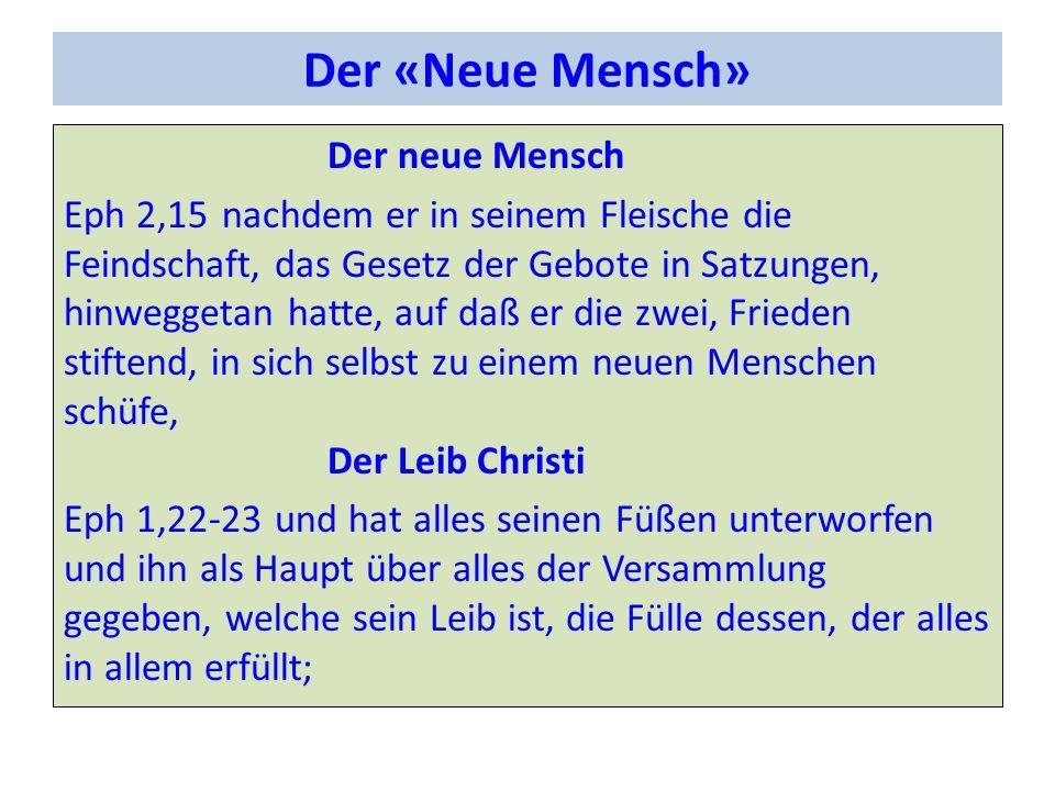 Der «Neue Mensch» Der neue Mensch Eph 2,15nachdem er in seinem Fleische die Feindschaft, das Gesetz der Gebote in Satzungen, hinweggetan hatte, auf da